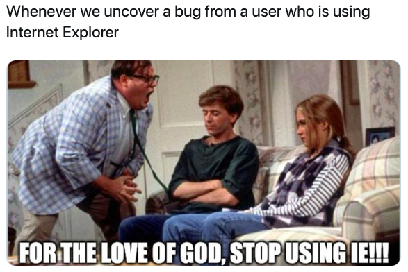 "Whenever we uncover a bug from a user who is using Internet Explorer. GIF with a man yelling at two young people with the caption ""For the love of God, stop using IE!!!"""